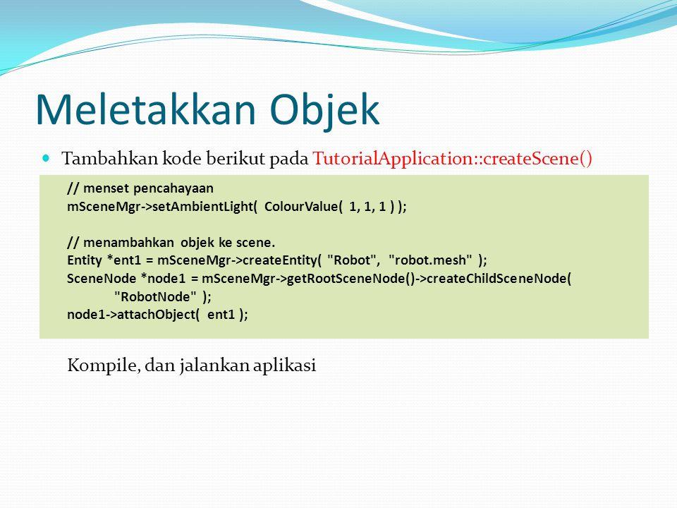 Meletakkan Objek  Tambahkan kode berikut pada TutorialApplication::createScene() // menset pencahayaan mSceneMgr->setAmbientLight( ColourValue( 1, 1, 1 ) ); // menambahkan objek ke scene.