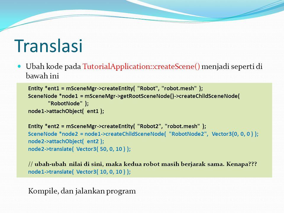 Translasi  Ubah kode pada TutorialApplication::createScene() menjadi seperti di bawah ini Entity *ent1 = mSceneMgr->createEntity( Robot , robot.mesh ); SceneNode *node1 = mSceneMgr->getRootSceneNode()->createChildSceneNode( RobotNode ); node1->attachObject( ent1 ); Entity *ent2 = mSceneMgr->createEntity( Robot2 , robot.mesh ); SceneNode *node2 = node1->createChildSceneNode( RobotNode2 , Vector3(0, 0, 0 ) ); node2->attachObject( ent2 ); node2->translate( Vector3( 50, 0, 10 ) ); // ubah-ubah nilai di sini, maka kedua robot masih berjarak sama.