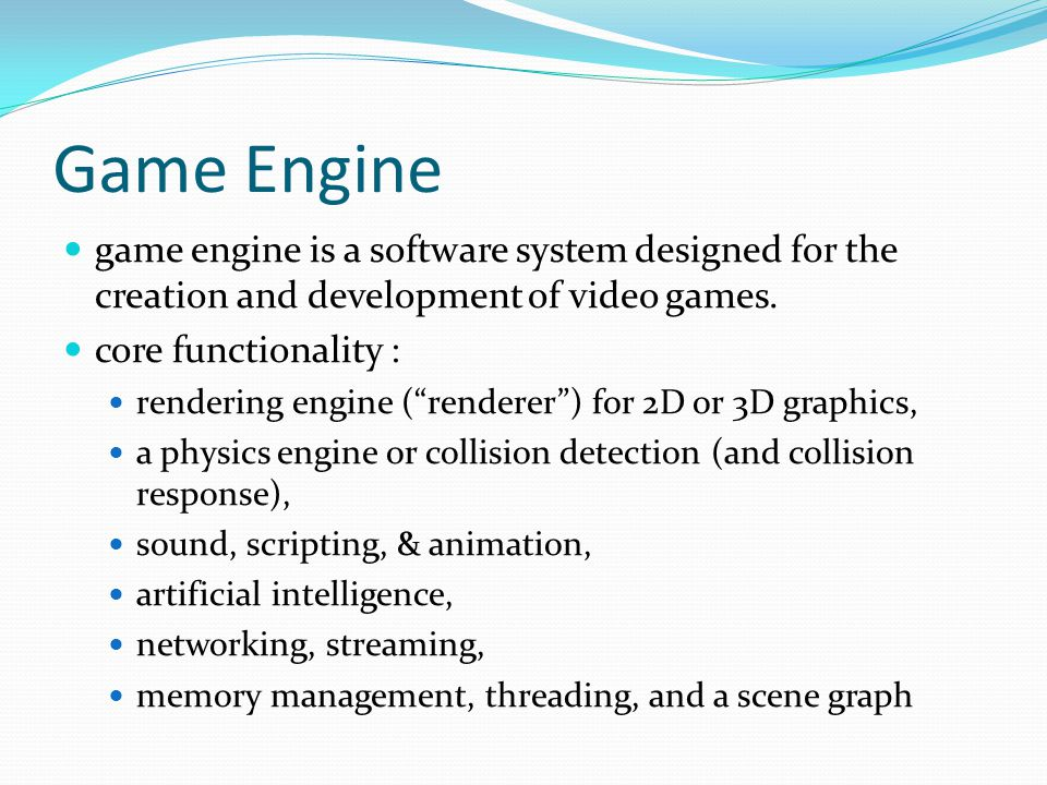 Game Engine  sometimes called game middleware  provide a flexible and reusable software platform  provides all the core functionality needed,  reducing costs, complexities, and time-to-market  Some game engines only provide real-time 3D rendering capabilities  graphics engine, rendering engine, or 3D engine  RealmForge, Truevision3D, OGRE, Crystal Space, Genesis3D, Irrlicht and JMonkey Engine.