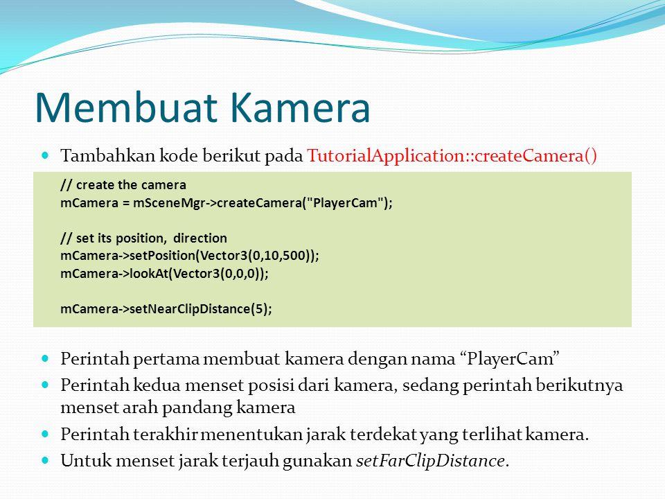 Membuat Kamera  Tambahkan kode berikut pada TutorialApplication::createCamera() // create the camera mCamera = mSceneMgr->createCamera( PlayerCam ); // set its position, direction mCamera->setPosition(Vector3(0,10,500)); mCamera->lookAt(Vector3(0,0,0)); mCamera->setNearClipDistance(5);  Perintah pertama membuat kamera dengan nama PlayerCam  Perintah kedua menset posisi dari kamera, sedang perintah berikutnya menset arah pandang kamera  Perintah terakhir menentukan jarak terdekat yang terlihat kamera.