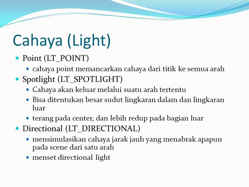 Cahaya (Light)  Point (LT_POINT)  cahaya point memancarkan cahaya dari titik ke semua arah  Spotlight (LT_SPOTLIGHT)  Cahaya akan keluar melalui suatu arah tertentu  Bisa ditentukan besar sudut lingkaran dalam dan lingkaran luar  terang pada center, dan lebih redup pada bagian luar  Directional (LT_DIRECTIONAL)  mensimulasikan cahaya jarak jauh yang menabrak apapun pada scene dari satu arah  menset directional light
