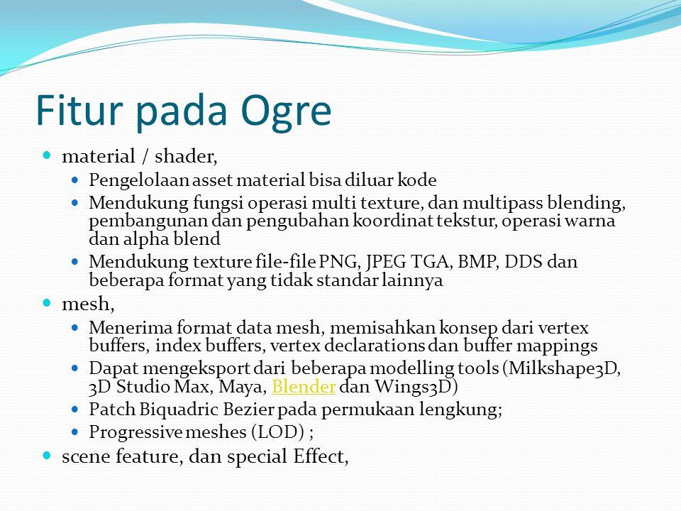 Fitur pada Ogre  material / shader,  Pengelolaan asset material bisa diluar kode  Mendukung fungsi operasi multi texture, dan multipass blending, pembangunan dan pengubahan koordinat tekstur, operasi warna dan alpha blend  Mendukung texture file-file PNG, JPEG TGA, BMP, DDS dan beberapa format yang tidak standar lainnya  mesh,  Menerima format data mesh, memisahkan konsep dari vertex buffers, index buffers, vertex declarations dan buffer mappings  Dapat mengeksport dari beberapa modelling tools (Milkshape3D, 3D Studio Max, Maya, Blender dan Wings3D)Blender  Patch Biquadric Bezier pada permukaan lengkung;  Progressive meshes (LOD) ;  scene feature, dan special Effect,