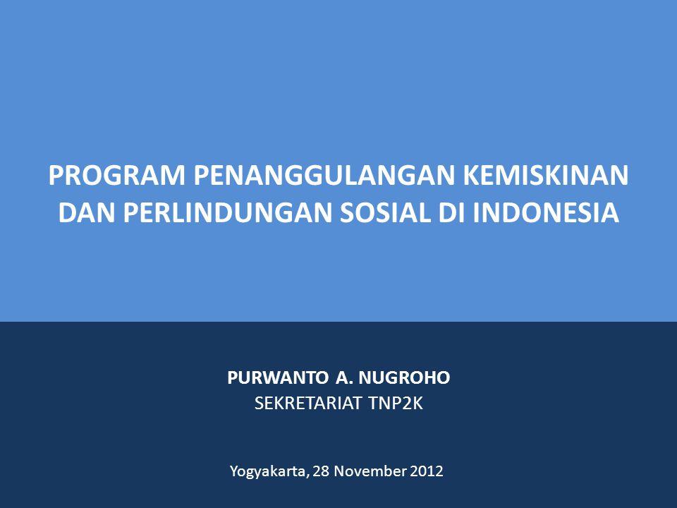 PROGRAM PENANGGULANGAN KEMISKINAN DAN PERLINDUNGAN SOSIAL DI INDONESIA Yogyakarta, 28 November 2012 PURWANTO A.