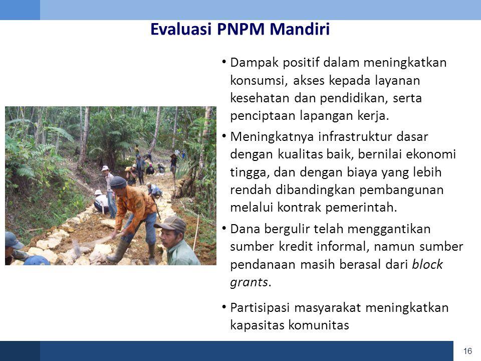 16 Evaluasi PNPM Mandiri • Dampak positif dalam meningkatkan konsumsi, akses kepada layanan kesehatan dan pendidikan, serta penciptaan lapangan kerja.