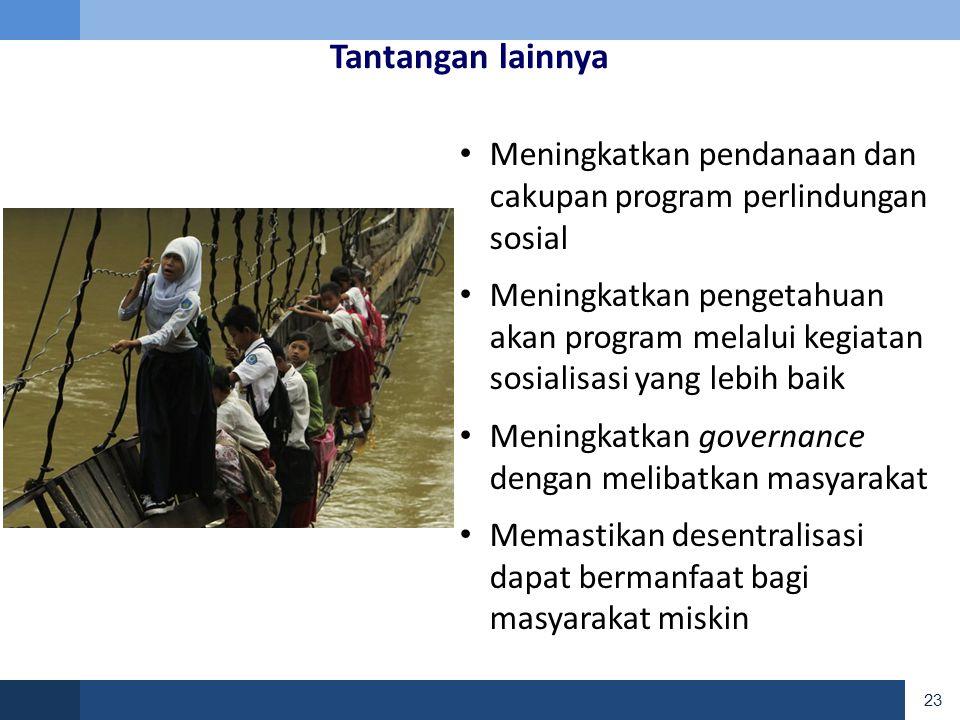 23 Tantangan lainnya • Meningkatkan pendanaan dan cakupan program perlindungan sosial • Meningkatkan pengetahuan akan program melalui kegiatan sosialisasi yang lebih baik • Meningkatkan governance dengan melibatkan masyarakat • Memastikan desentralisasi dapat bermanfaat bagi masyarakat miskin