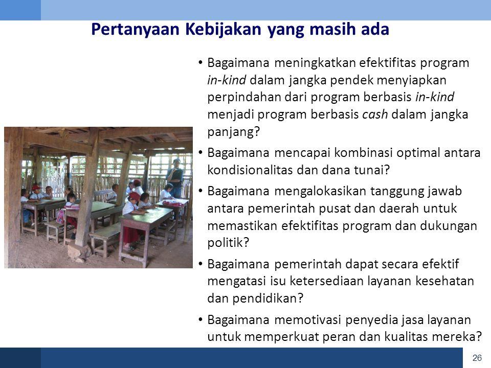 26 Pertanyaan Kebijakan yang masih ada • Bagaimana meningkatkan efektifitas program in-kind dalam jangka pendek menyiapkan perpindahan dari program berbasis in-kind menjadi program berbasis cash dalam jangka panjang.