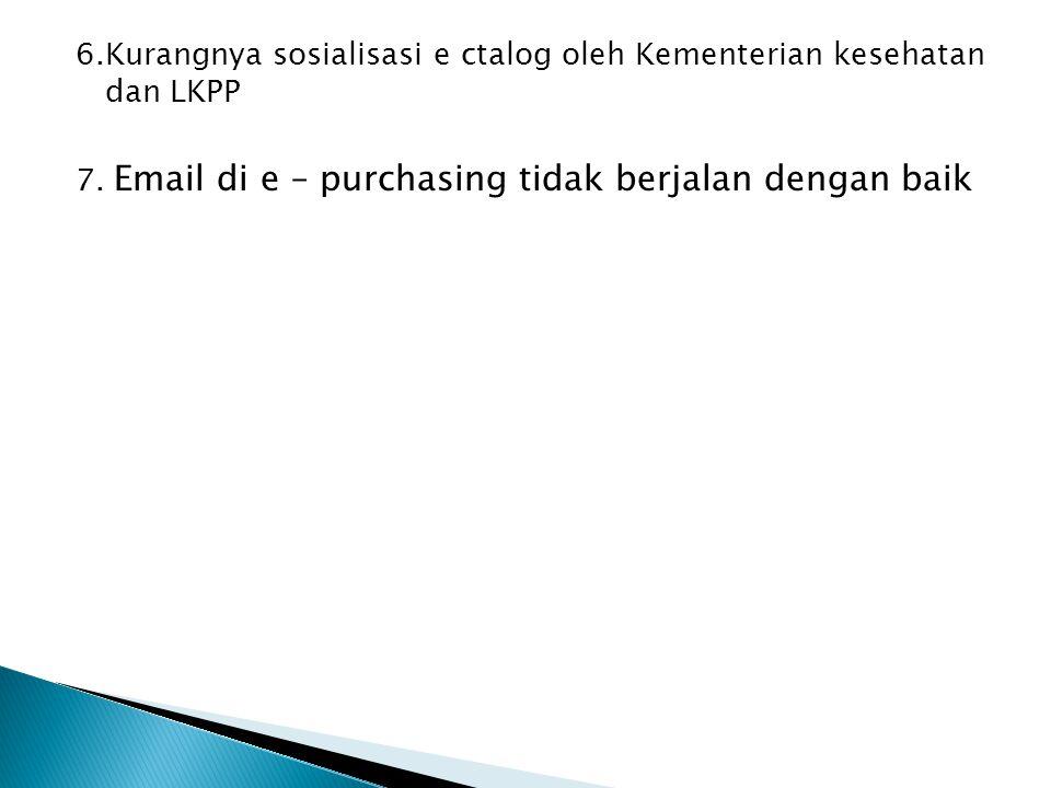 6.Kurangnya sosialisasi e ctalog oleh Kementerian kesehatan dan LKPP 7. Email di e – purchasing tidak berjalan dengan baik
