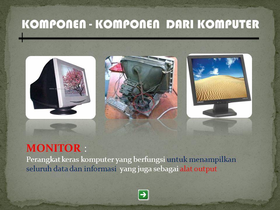 KOMPONEN - KOMPONEN DARI KOMPUTER MONITOR : Perangkat keras komputer yang berfungsi untuk menampilkan seluruh data dan informasi yang juga sebagai ala