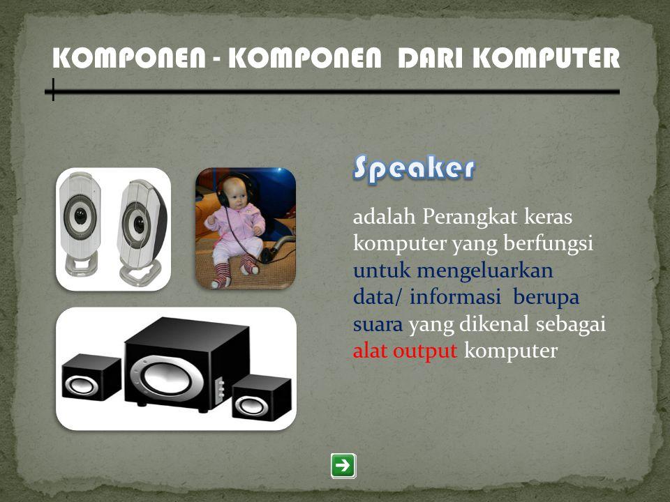 KOMPONEN - KOMPONEN DARI KOMPUTER adalah Perangkat keras komputer yang berfungsi untuk mengeluarkan data/ informasi berupa suara yang dikenal sebagai