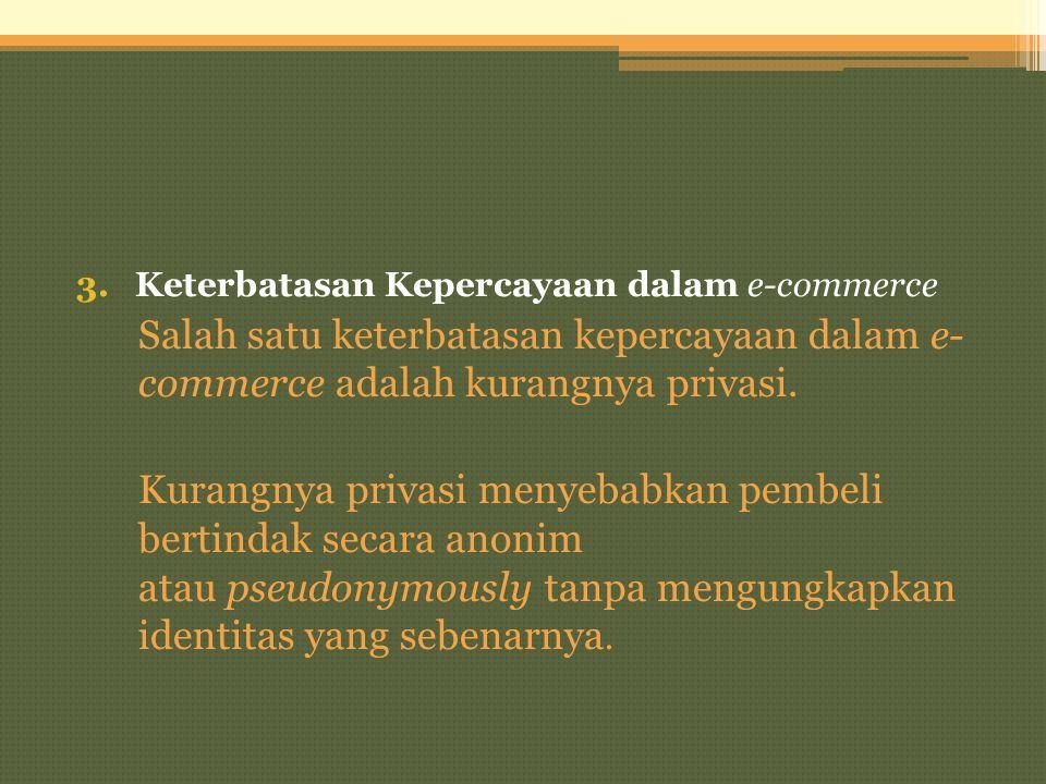 3.Keterbatasan Kepercayaan dalam e-commerce Salah satu keterbatasan kepercayaan dalam e- commerce adalah kurangnya privasi. Kurangnya privasi menyebab
