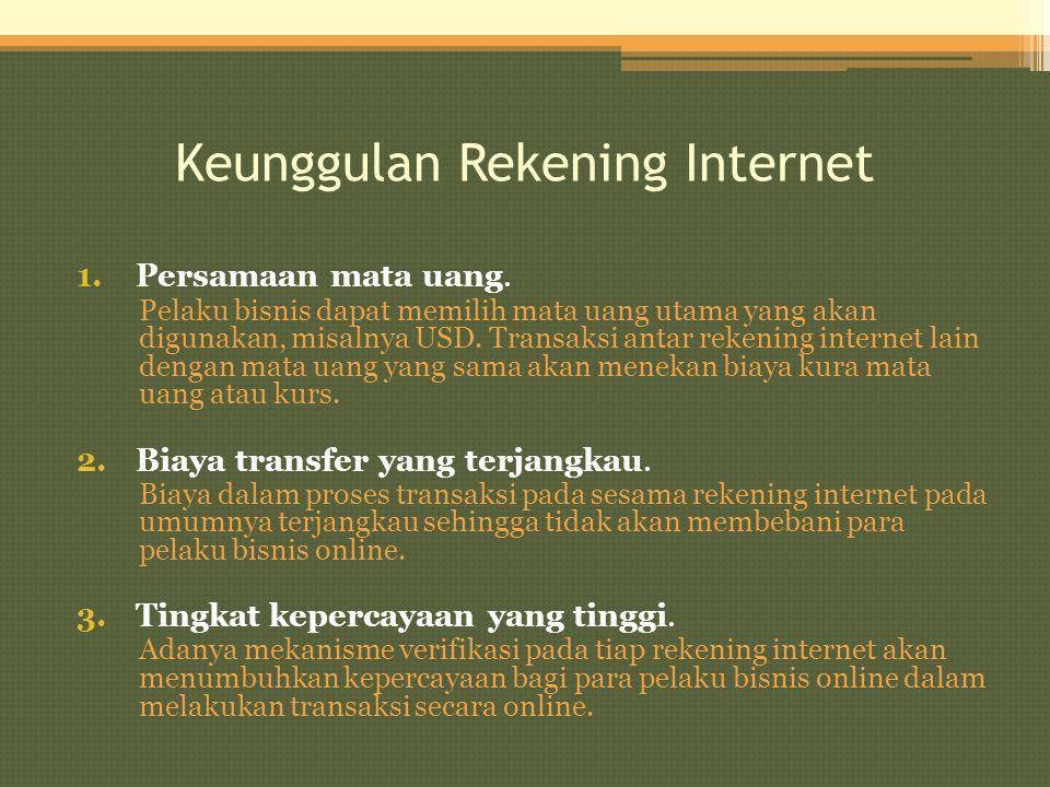 Keunggulan Rekening Internet 1.Persamaan mata uang. Pelaku bisnis dapat memilih mata uang utama yang akan digunakan, misalnya USD. Transaksi antar rek