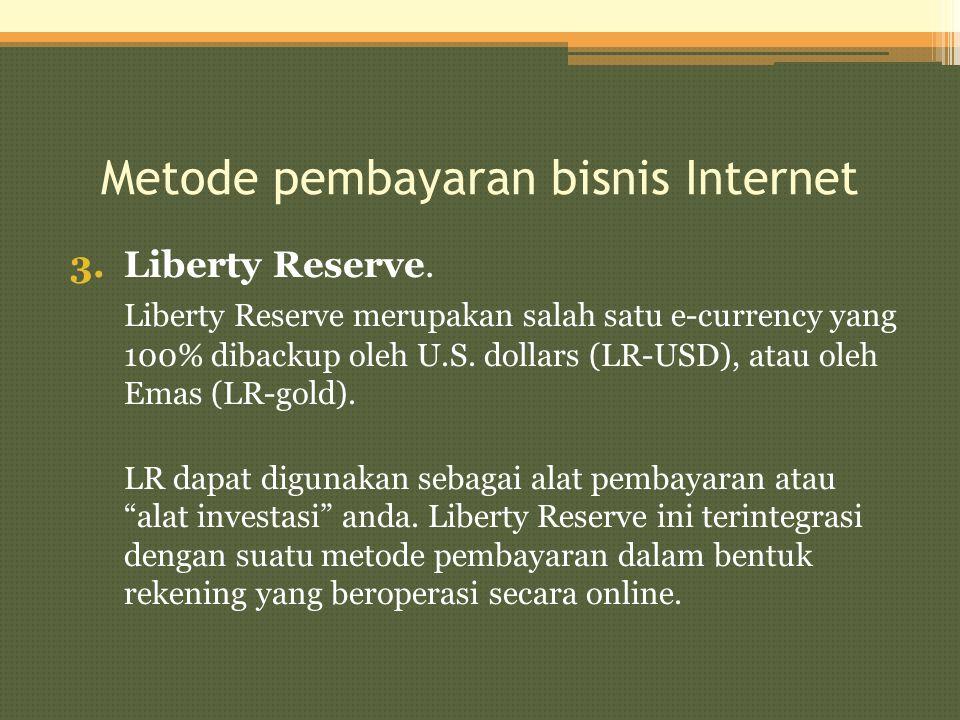 Metode pembayaran bisnis Internet 3.Liberty Reserve. Liberty Reserve merupakan salah satu e-currency yang 100% dibackup oleh U.S. dollars (LR-USD), at