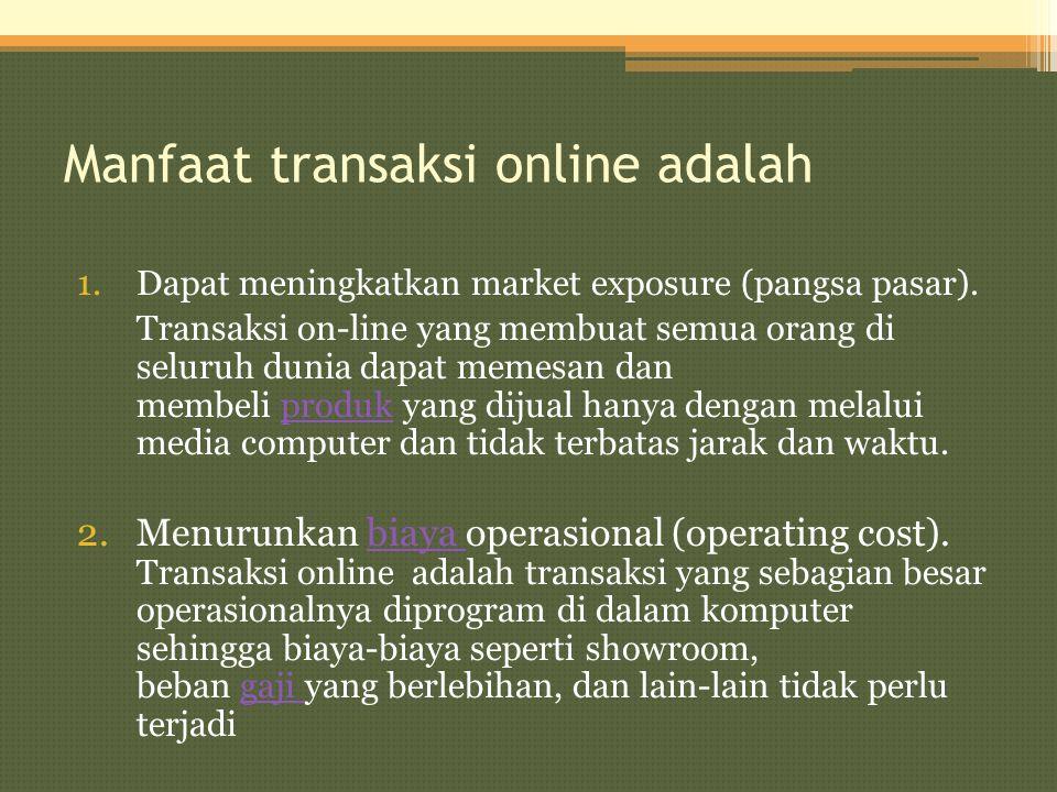 Manfaat transaksi online adalah 1.Dapat meningkatkan market exposure (pangsa pasar). Transaksi on-line yang membuat semua orang di seluruh dunia dapat