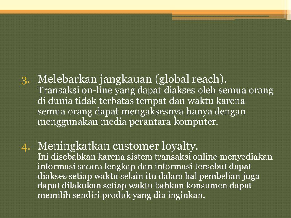 3.Melebarkan jangkauan (global reach). Transaksi on-line yang dapat diakses oleh semua orang di dunia tidak terbatas tempat dan waktu karena semua ora