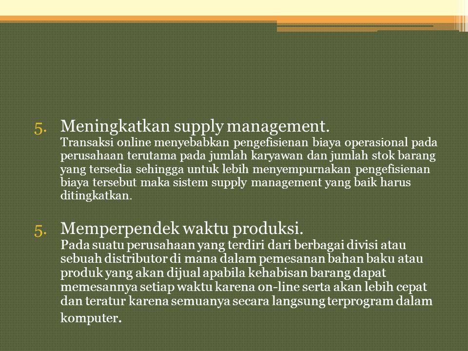 5.Meningkatkan supply management. Transaksi online menyebabkan pengefisienan biaya operasional pada perusahaan terutama pada jumlah karyawan dan jumla