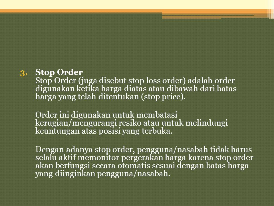 3.Stop Order Stop Order (juga disebut stop loss order) adalah order digunakan ketika harga diatas atau dibawah dari batas harga yang telah ditentukan