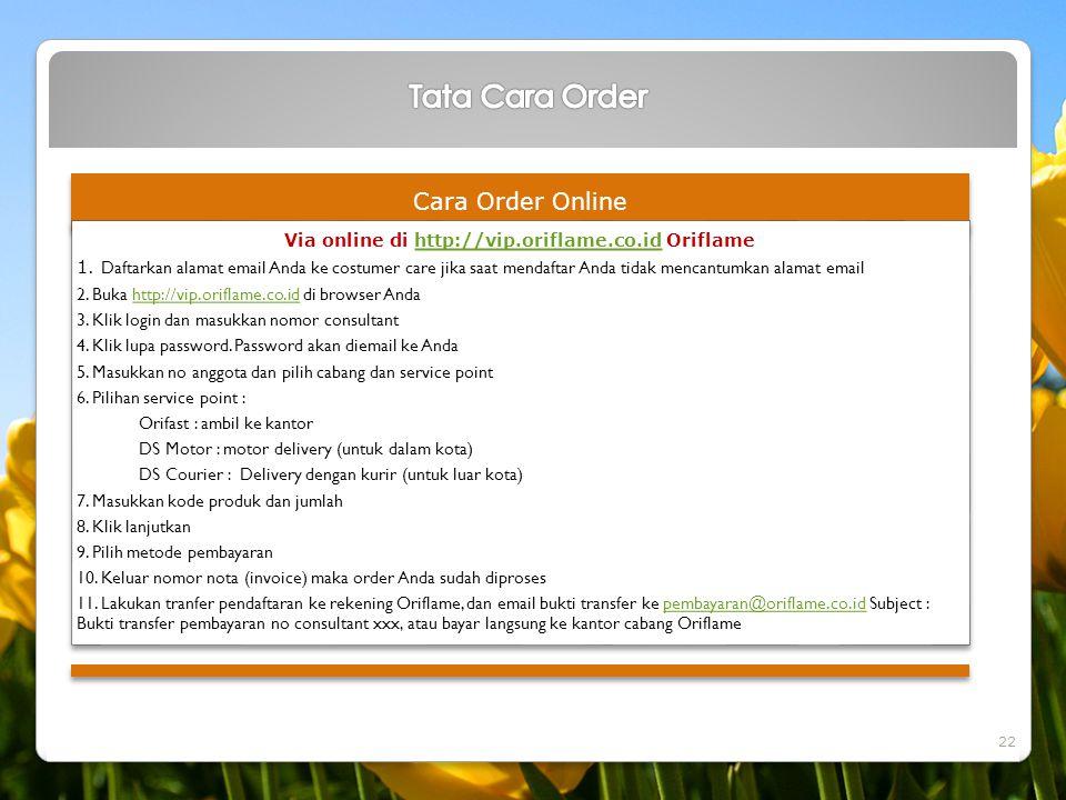Cara Order Online Via online di http://vip.oriflame.co.id Oriflamehttp://vip.oriflame.co.id 1. Daftarkan alamat email Anda ke costumer care jika saat