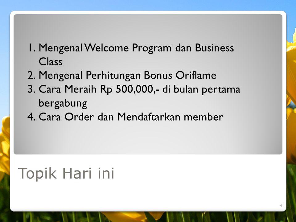 Topik Hari ini 4 1.Mengenal Welcome Program dan Business Class 2.Mengenal Perhitungan Bonus Oriflame 3.Cara Meraih Rp 500,000,- di bulan pertama berga