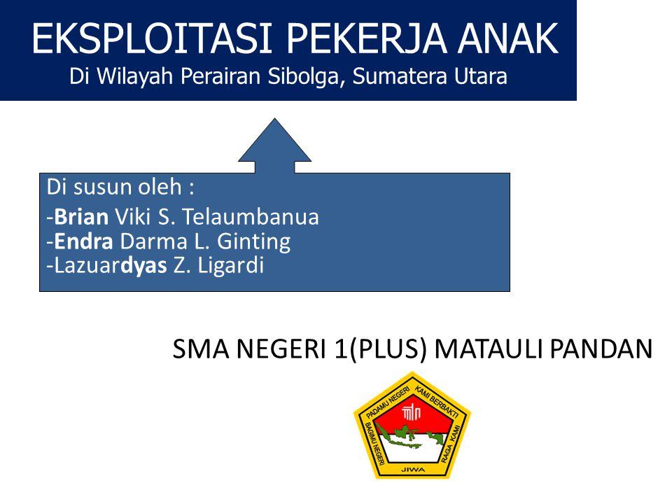EKSPLOITASI PEKERJA ANAK Di Wilayah Perairan Sibolga, Sumatera Utara Di susun oleh : -Brian Viki S. Telaumbanua -Endra Darma L. Ginting -Lazuardyas Z.