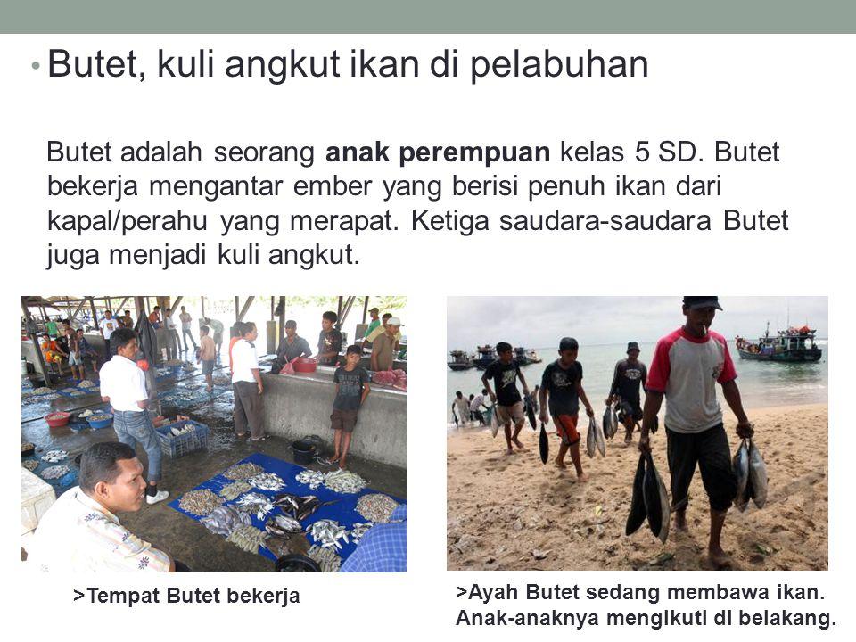 • Butet, kuli angkut ikan di pelabuhan Butet adalah seorang anak perempuan kelas 5 SD. Butet bekerja mengantar ember yang berisi penuh ikan dari kapal