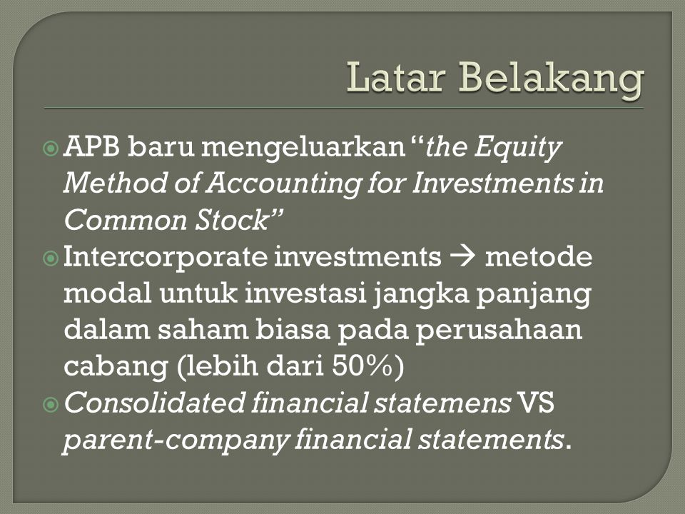  APB baru mengeluarkan the Equity Method of Accounting for Investments in Common Stock  Intercorporate investments  metode modal untuk investasi jangka panjang dalam saham biasa pada perusahaan cabang (lebih dari 50%)  Consolidated financial statemens VS parent-company financial statements.