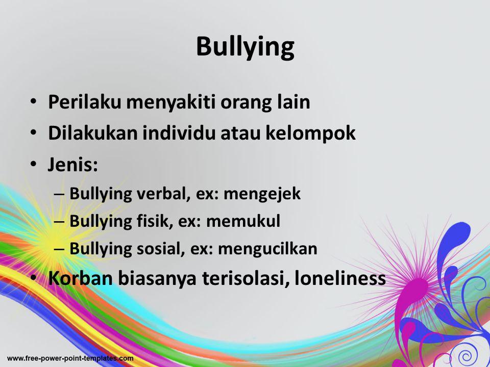 Bullying • Perilaku menyakiti orang lain • Dilakukan individu atau kelompok • Jenis: – Bullying verbal, ex: mengejek – Bullying fisik, ex: memukul – B