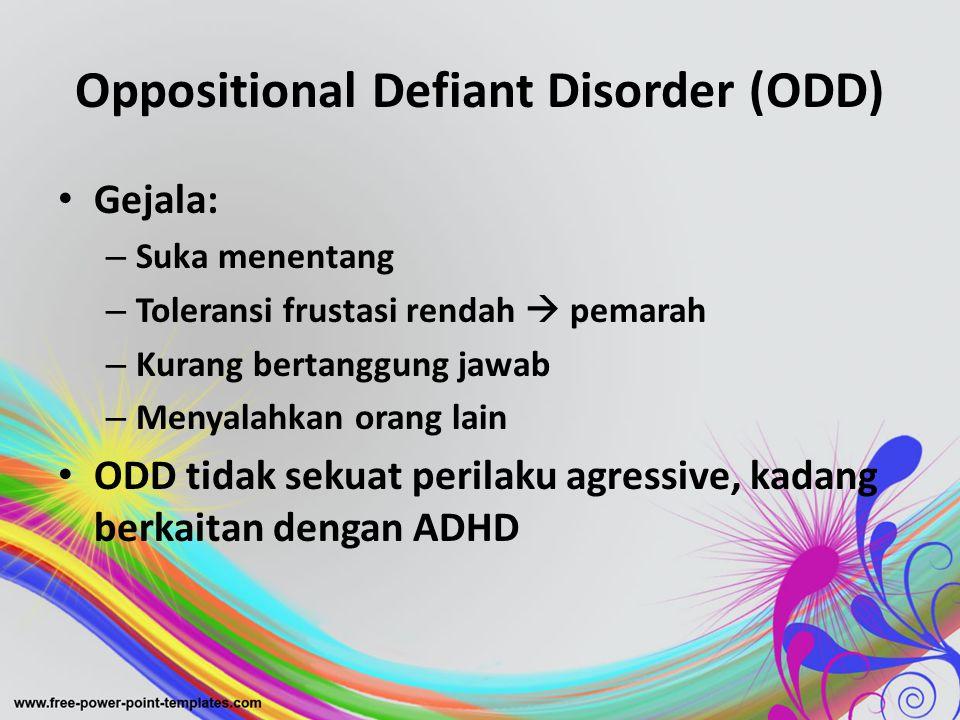 Oppositional Defiant Disorder (ODD) • Gejala: – Suka menentang – Toleransi frustasi rendah  pemarah – Kurang bertanggung jawab – Menyalahkan orang la