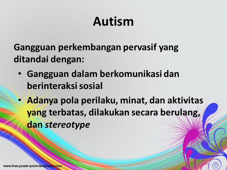 Autism Gangguan perkembangan pervasif yang ditandai dengan: • Gangguan dalam berkomunikasi dan berinteraksi sosial • Adanya pola perilaku, minat, dan