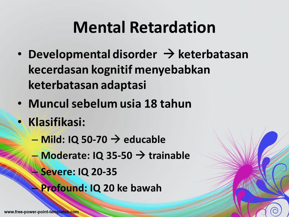 Mental Retardation • Developmental disorder  keterbatasan kecerdasan kognitif menyebabkan keterbatasan adaptasi • Muncul sebelum usia 18 tahun • Klas