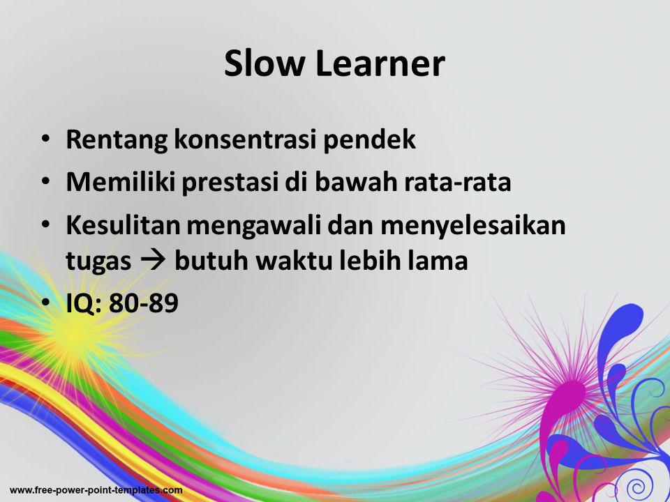 Slow Learner • Rentang konsentrasi pendek • Memiliki prestasi di bawah rata-rata • Kesulitan mengawali dan menyelesaikan tugas  butuh waktu lebih lam