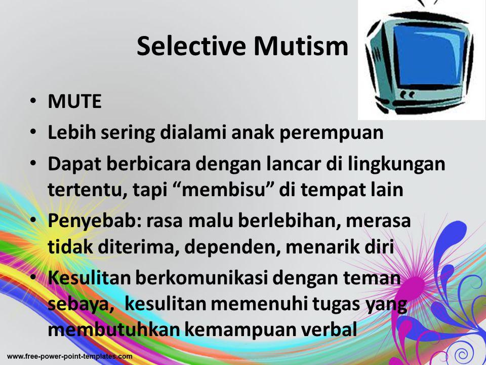 """Selective Mutism • MUTE • Lebih sering dialami anak perempuan • Dapat berbicara dengan lancar di lingkungan tertentu, tapi """"membisu"""" di tempat lain •"""