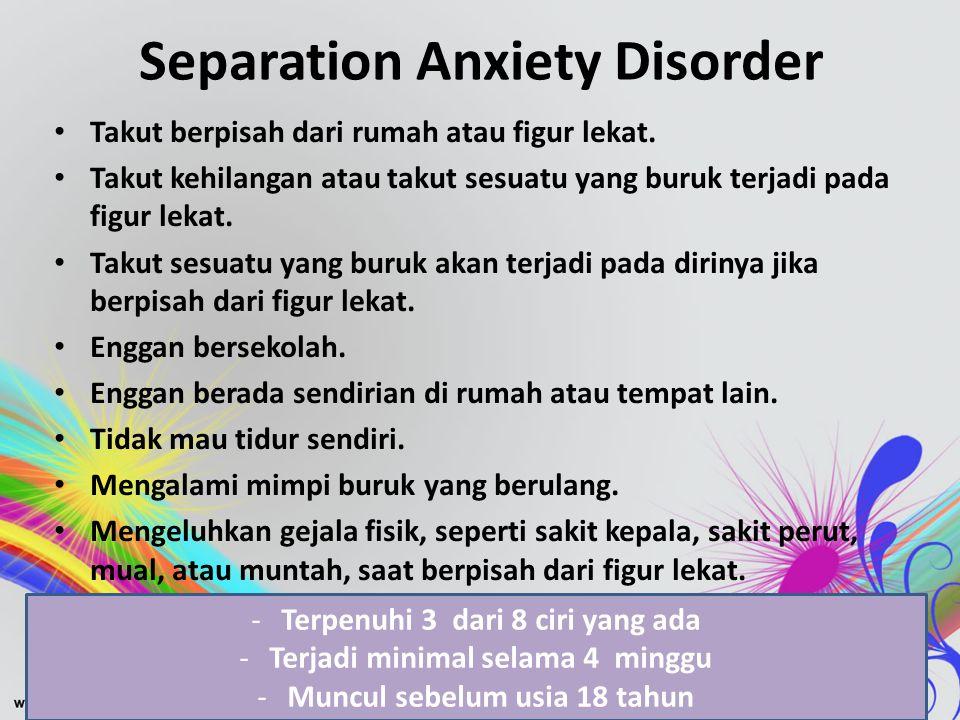 Separation Anxiety Disorder • Takut berpisah dari rumah atau figur lekat. • Takut kehilangan atau takut sesuatu yang buruk terjadi pada figur lekat. •
