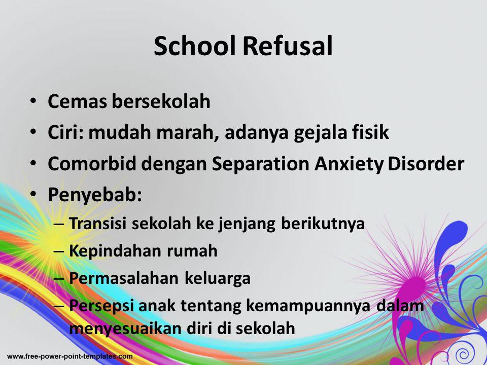 School Refusal • Cemas bersekolah • Ciri: mudah marah, adanya gejala fisik • Comorbid dengan Separation Anxiety Disorder • Penyebab: – Transisi sekola