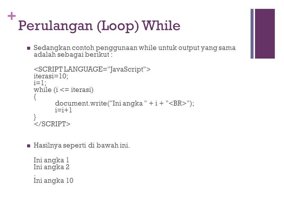 + Perulangan (Loop) While  Sedangkan contoh penggunaan while untuk output yang sama adalah sebagai berikut : iterasi=10; i=1; while (i