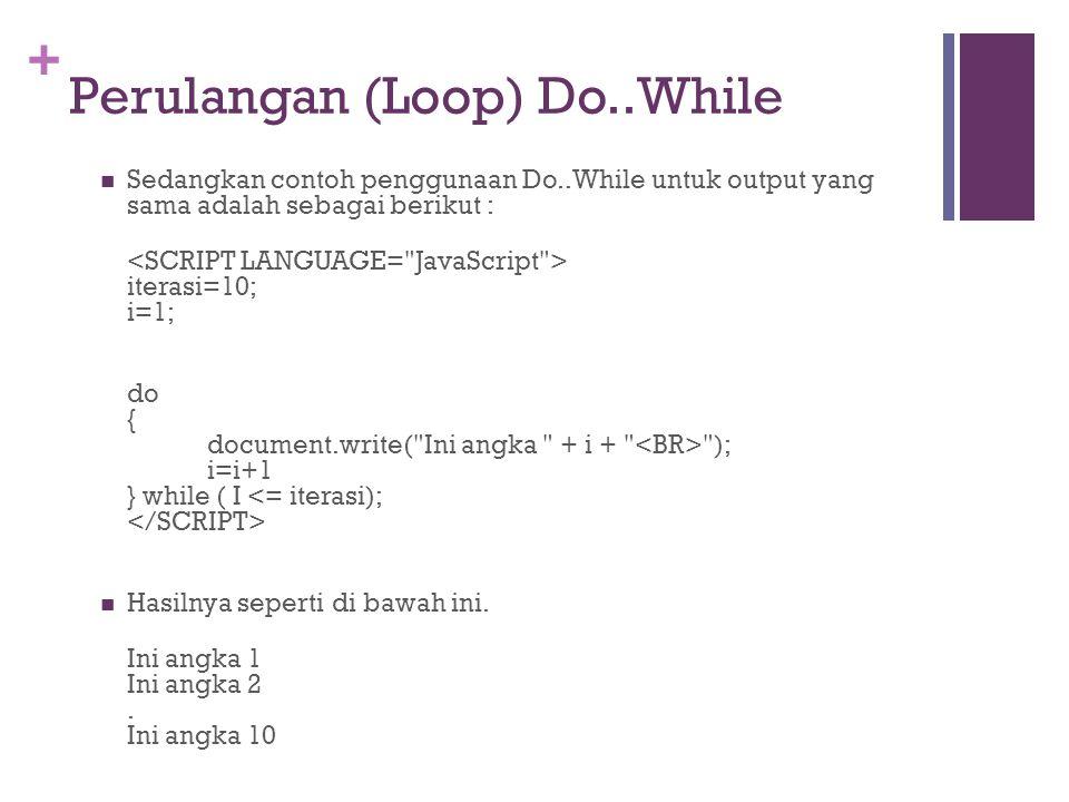 + Perulangan (Loop) Do..While  Sedangkan contoh penggunaan Do..While untuk output yang sama adalah sebagai berikut : iterasi=10; i=1; do { document.write( Ini angka + i + ); i=i+1 } while ( I  Hasilnya seperti di bawah ini.