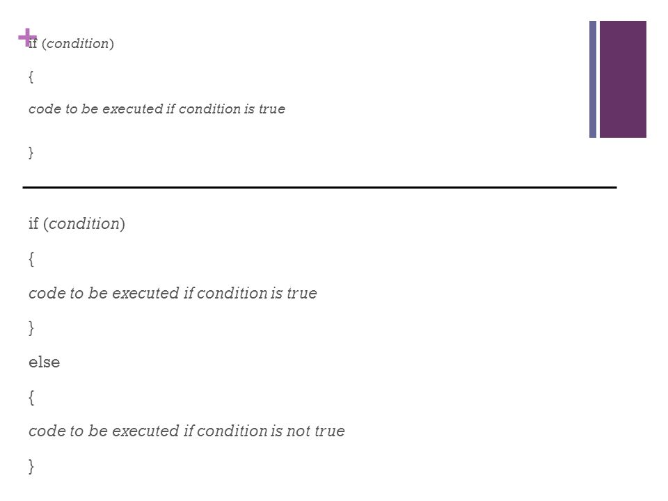 + if (condition) { code to be executed if condition is true } if (condition) { code to be executed if condition is true } else { code to be executed if condition is not true }