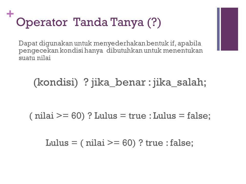 + Operator Tanda Tanya (?) Dapat digunakan untuk menyederhakan bentuk if, apabila pengecekan kondisi hanya dibutuhkan untuk menentukan suatu nilai (ko