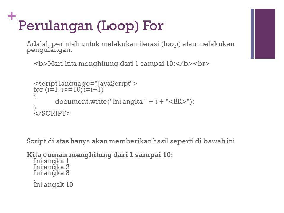 + Perulangan (Loop) For Adalah perintah untuk melakukan iterasi (loop) atau melakukan pengulangan. Mari kita menghitung dari 1 sampai 10: for (i=1; i