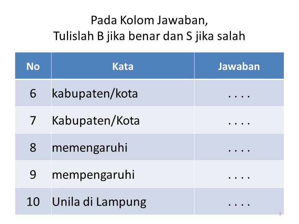 NoKataJawaban 6kabupaten/kota.. 7Kabupaten/Kota.. 8memengaruhi.. 9mempengaruhi.. 10Unila di Lampung.. Pada Kolom Jawaban, Tulislah B jika benar dan S