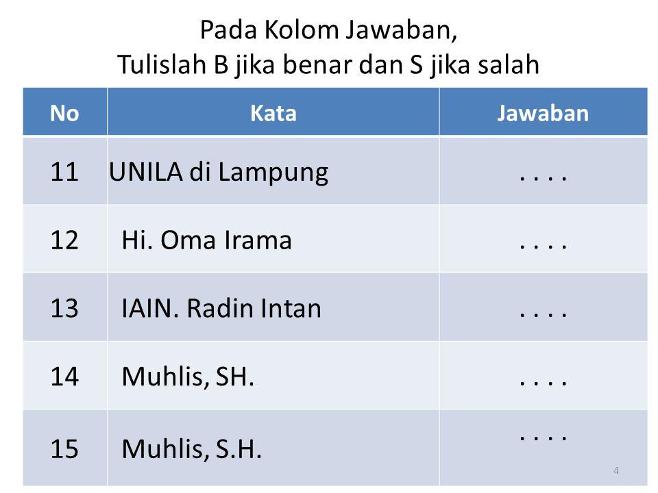 NoKataJawaban 11UNILA di Lampung.. 12 Hi. Oma Irama.. 1313 IAIN. Radin Intan.. 1414 Muhlis, SH... 1515 Muhlis, S.H... Pada Kolom Jawaban, Tulislah B j