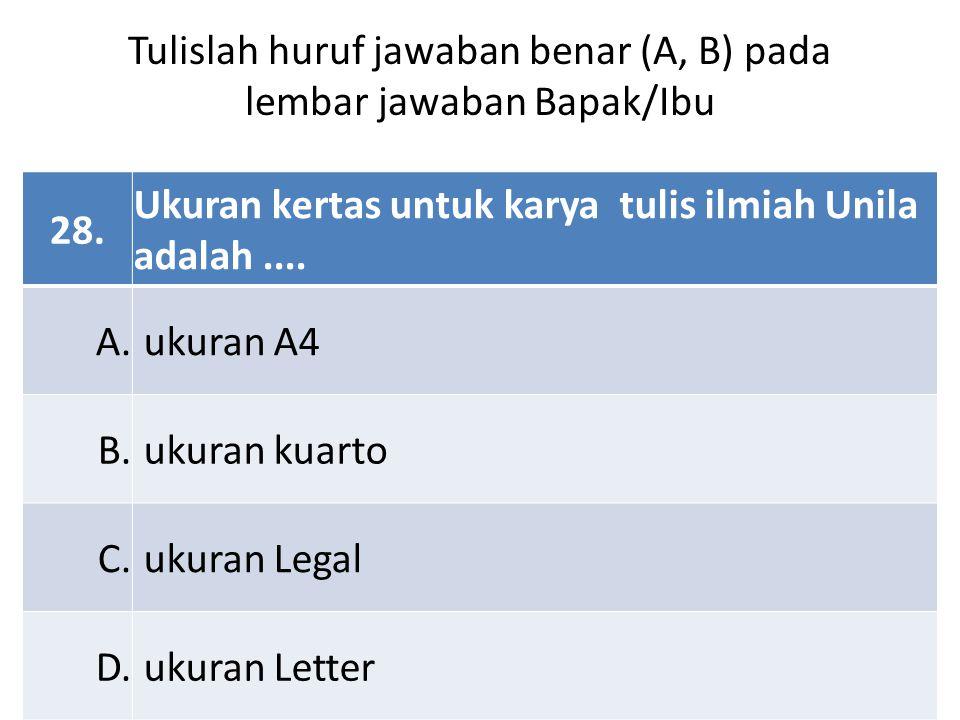 28. Ukuran kertas untuk karya tulis ilmiah Unila adalah.... A. ukuran A4 B. ukuran kuarto C. ukuran Legal D. ukuran Letter Tulislah huruf jawaban bena