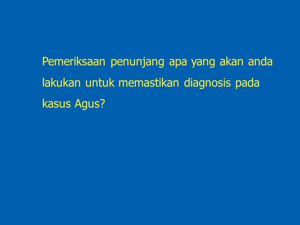 Pemeriksaan penunjang apa yang akan anda lakukan untuk memastikan diagnosis pada kasus Agus?