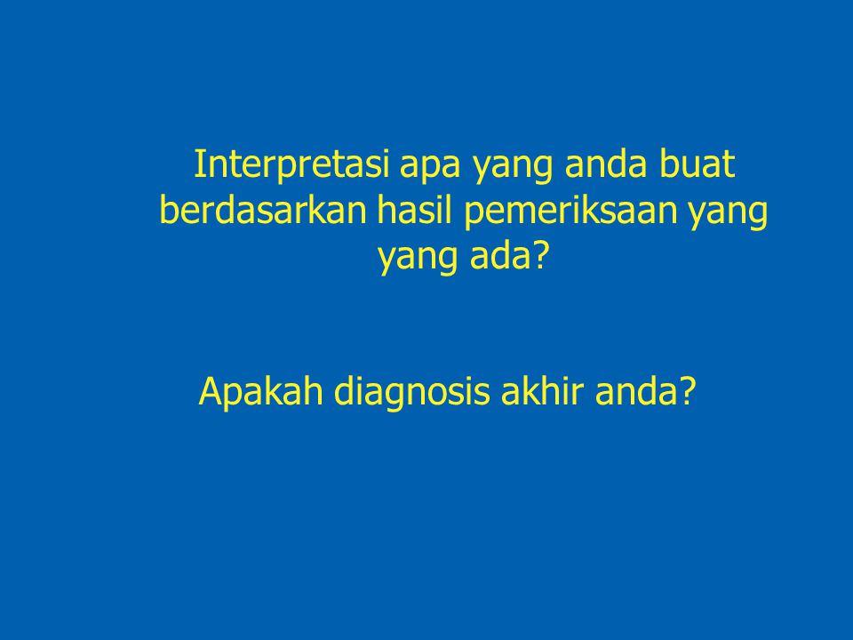 Interpretasi apa yang anda buat berdasarkan hasil pemeriksaan yang yang ada? Apakah diagnosis akhir anda?