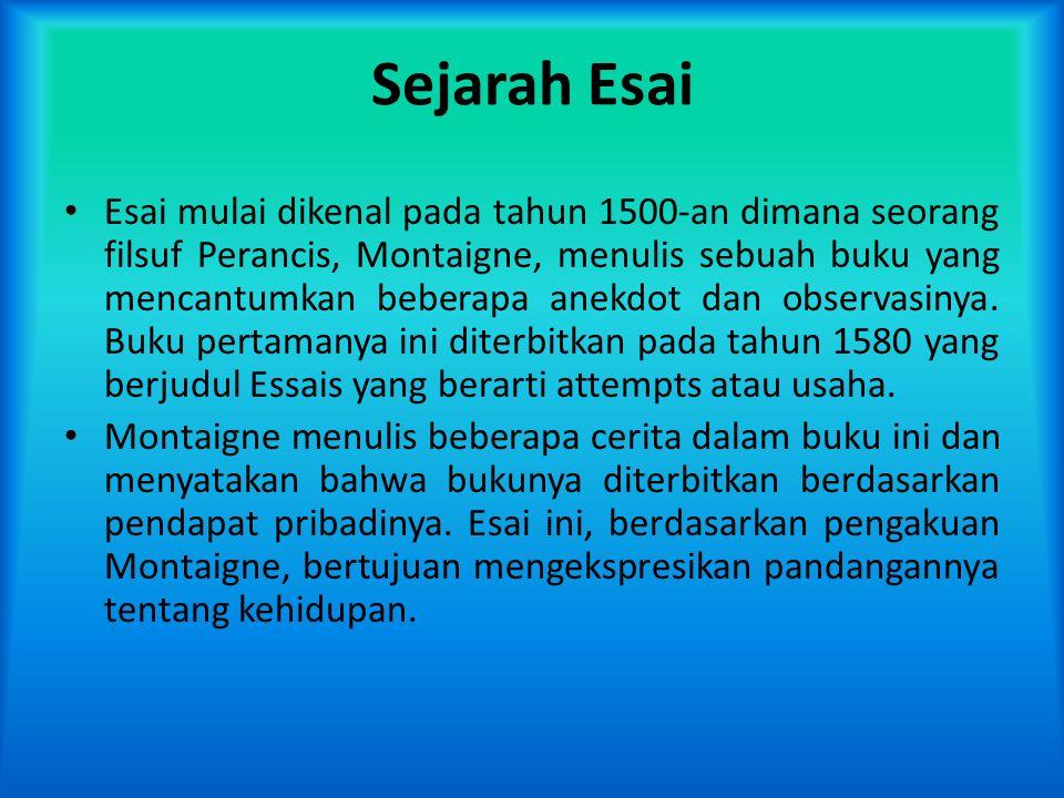 Sejarah Esai • Esai mulai dikenal pada tahun 1500-an dimana seorang filsuf Perancis, Montaigne, menulis sebuah buku yang mencantumkan beberapa anekdot