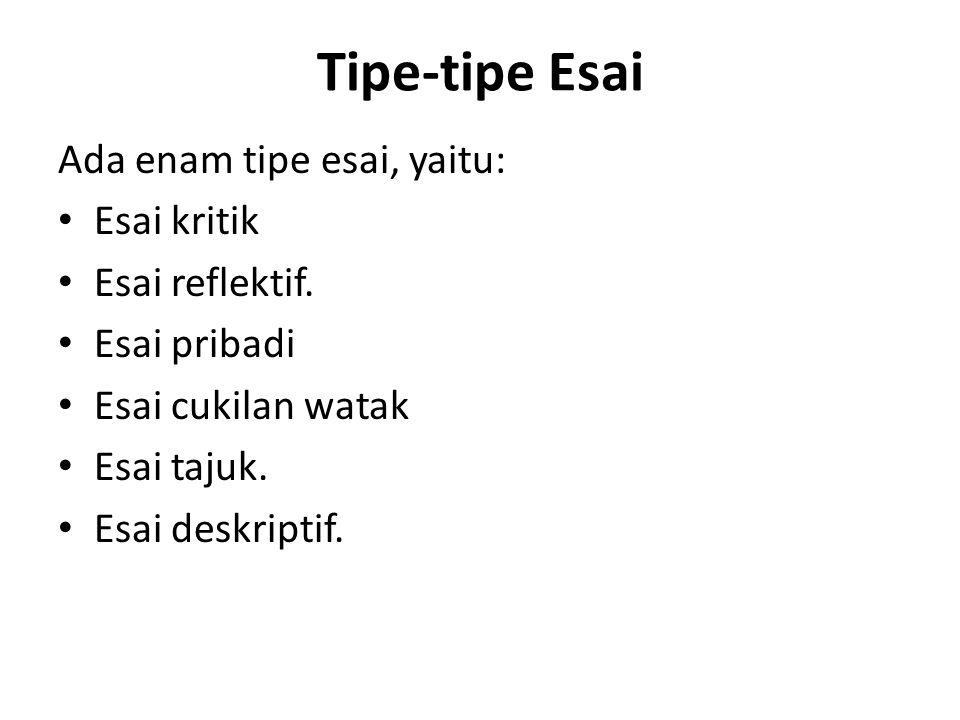 Tipe-tipe Esai Ada enam tipe esai, yaitu: • Esai kritik • Esai reflektif. • Esai pribadi • Esai cukilan watak • Esai tajuk. • Esai deskriptif.