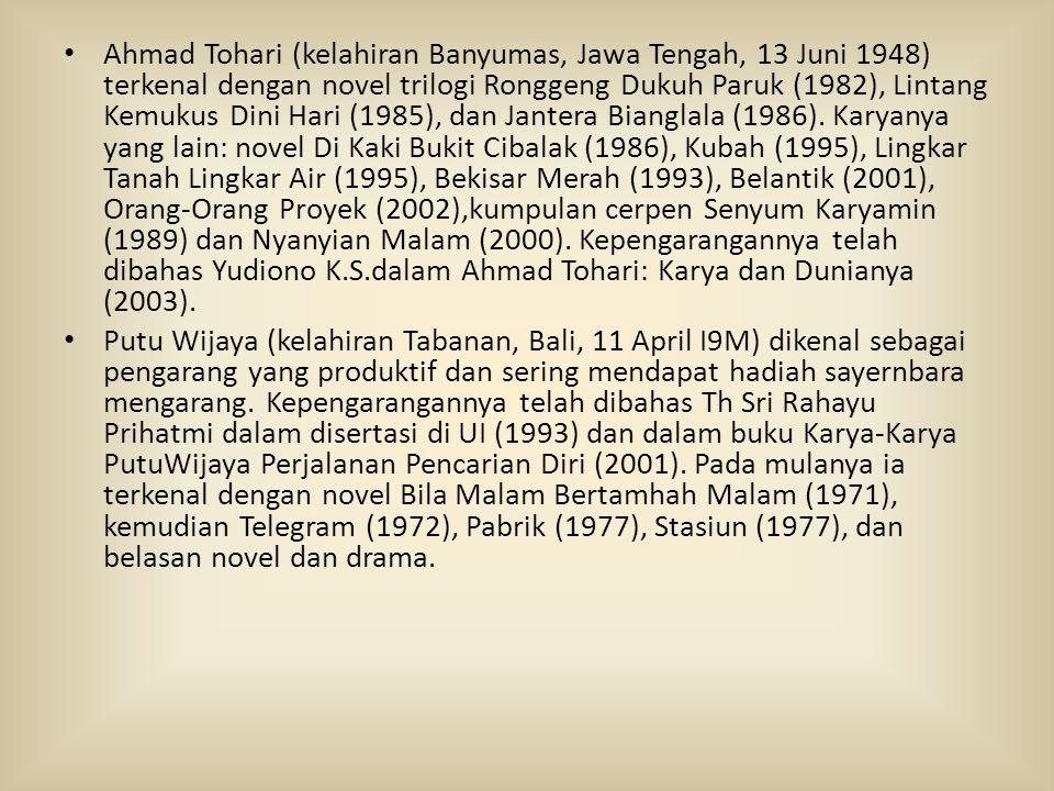 • Ahmad Tohari (kelahiran Banyumas, Jawa Tengah, 13 Juni 1948) terkenal dengan novel trilogi Ronggeng Dukuh Paruk (1982), Lintang Kemukus Dini Hari (1