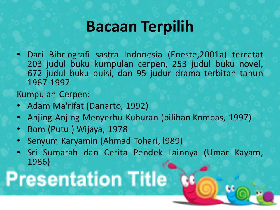 Bacaan Terpilih • Dari Bibriografi sastra Indonesia (Eneste,2001a) tercatat 203 judul buku kumpulan cerpen, 253 judul buku novel, 672 judul buku puisi