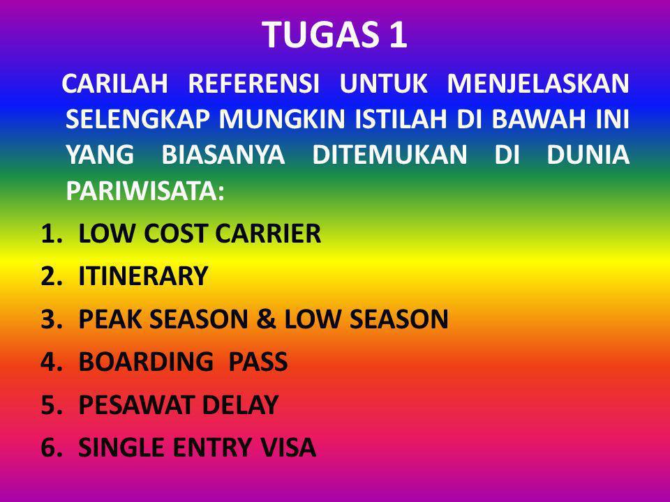 TUGAS 1 CARILAH REFERENSI UNTUK MENJELASKAN SELENGKAP MUNGKIN ISTILAH DI BAWAH INI YANG BIASANYA DITEMUKAN DI DUNIA PARIWISATA: 1.LOW COST CARRIER 2.ITINERARY 3.PEAK SEASON & LOW SEASON 4.BOARDING PASS 5.PESAWAT DELAY 6.SINGLE ENTRY VISA