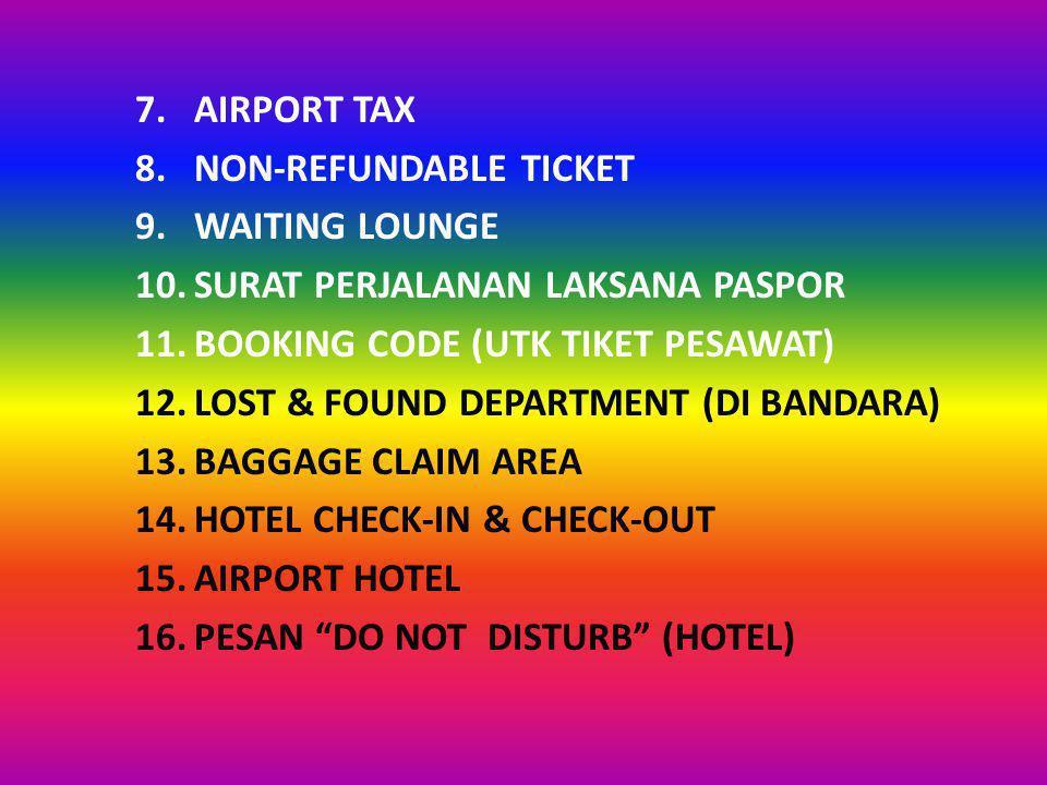 7.AIRPORT TAX 8.NON-REFUNDABLE TICKET 9.WAITING LOUNGE 10.SURAT PERJALANAN LAKSANA PASPOR 11.BOOKING CODE (UTK TIKET PESAWAT) 12.LOST & FOUND DEPARTMENT (DI BANDARA) 13.BAGGAGE CLAIM AREA 14.HOTEL CHECK-IN & CHECK-OUT 15.AIRPORT HOTEL 16.PESAN DO NOT DISTURB (HOTEL)