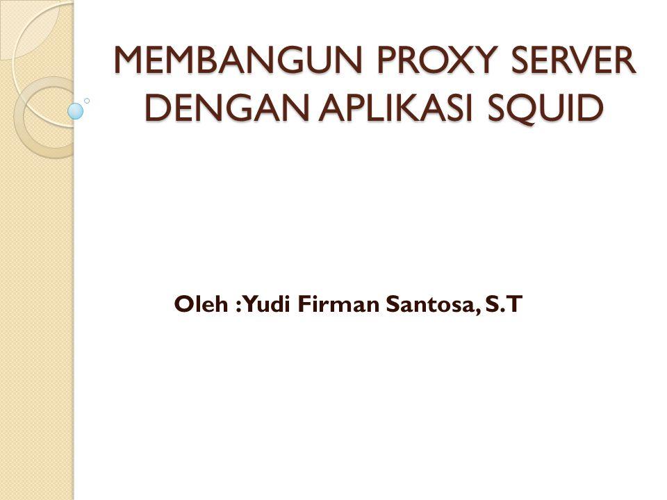 MEMBANGUN PROXY SERVER DENGAN APLIKASI SQUID Oleh : Yudi Firman Santosa, S.T